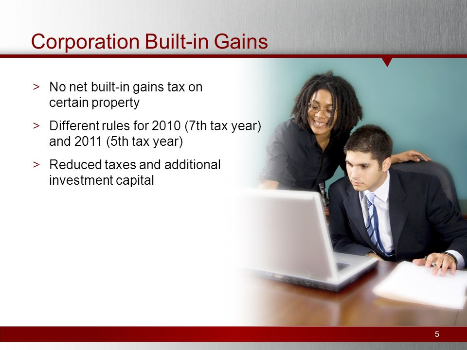 Corporation Built-in Gains >No net built-in gains tax on certain property >Different rules for 2010 (7th tax year) and 2011 (5th tax year) >Reduced taxes and additional investment capital 5