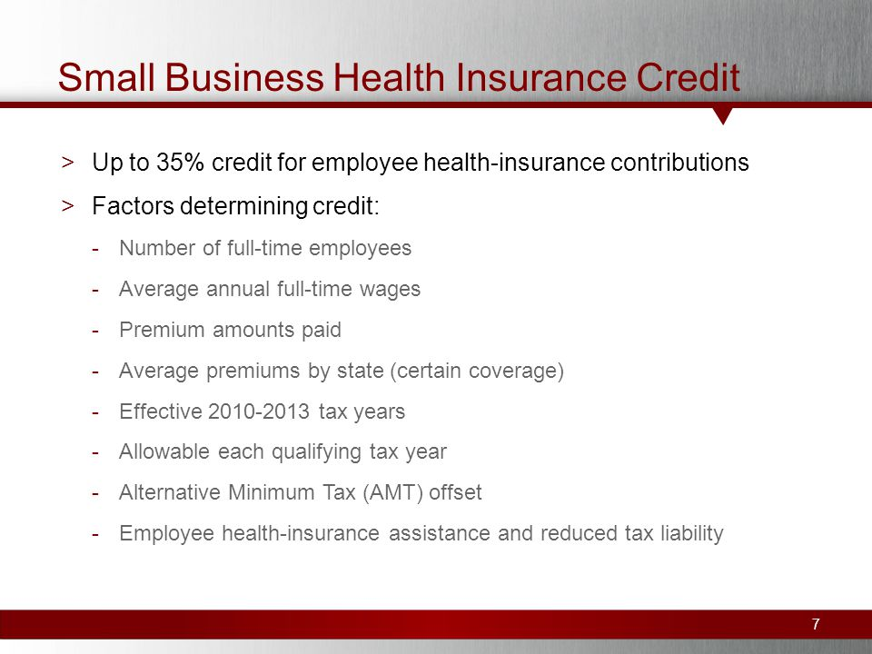 Small Business Health Insurance Credit >Up to 35% credit for employee health-insurance contributions >Factors determining credit: -Number of full-time employees -Average annual full-time wages -Premium amounts paid -Average premiums by state (certain coverage) -Effective tax years -Allowable each qualifying tax year -Alternative Minimum Tax (AMT) offset -Employee health-insurance assistance and reduced tax liability 7