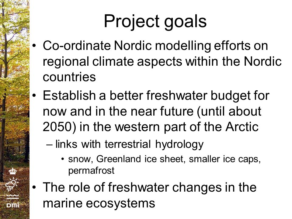 Project goals Co-ordinate Nordic modelling efforts on regional climate aspects within the Nordic countries Establish a better freshwater budget for now and in the near future (until about 2050) in the western part of the Arctic –links with terrestrial hydrology snow, Greenland ice sheet, smaller ice caps, permafrost The role of freshwater changes in the marine ecosystems