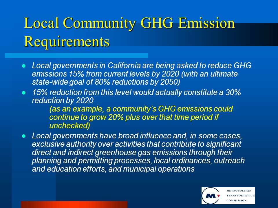 6 Local Community GHG Emission Requirements Local governments in California are being asked to reduce GHG emissions 15% from current levels by 2020 (with an ultimate state-wide goal of 80% reductions by 2050) 15% reduction from this level would actually constitute a 30% reduction by 2020 (as an example, a community's GHG emissions could continue to grow 20% plus over that time period if unchecked) Local governments have broad influence and, in some cases, exclusive authority over activities that contribute to significant direct and indirect greenhouse gas emissions through their planning and permitting processes, local ordinances, outreach and education efforts, and municipal operations