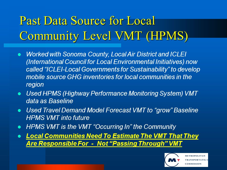 8 Past Data Source for Local Community Level VMT (HPMS) Worked with Sonoma County, Local Air District and ICLEI (International Council for Local Environmental Initiatives) now called ICLEI-Local Governments for Sustainability to develop mobile source GHG inventories for local communities in the region Used HPMS (Highway Performance Monitoring System) VMT data as Baseline Used Travel Demand Model Forecast VMT to grow Baseline HPMS VMT into future HPMS VMT is the VMT Occurring In the Community Local Communities Need To Estimate The VMT That They Are Responsible For - Not Passing Through VMT