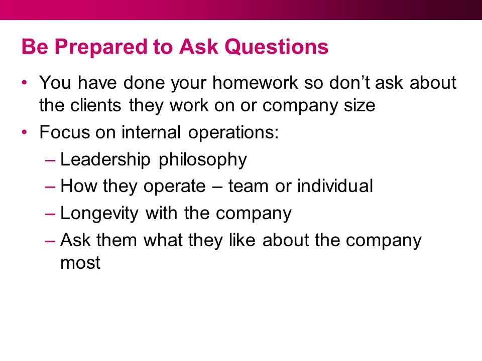 Be Prepared to Ask Questions You have done your homework so don't ask about the clients they work on or company size Focus on internal operations: –Leadership philosophy –How they operate – team or individual –Longevity with the company –Ask them what they like about the company most