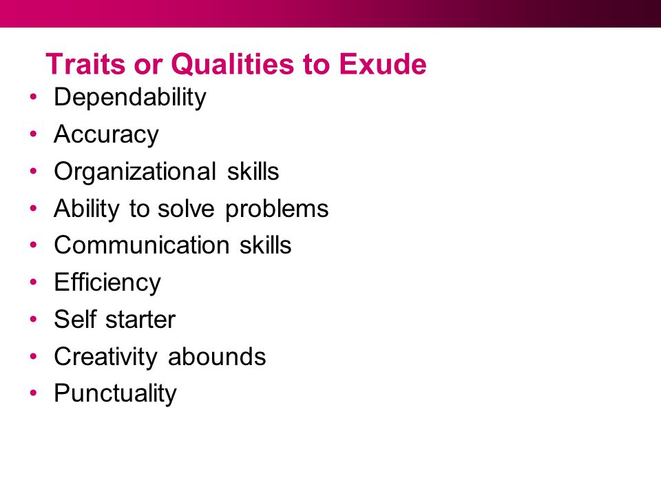 Traits or Qualities to Exude Dependability Accuracy Organizational skills Ability to solve problems Communication skills Efficiency Self starter Creativity abounds Punctuality