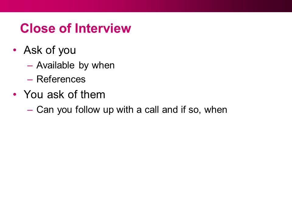 Close of Interview Ask of you –Available by when –References You ask of them –Can you follow up with a call and if so, when
