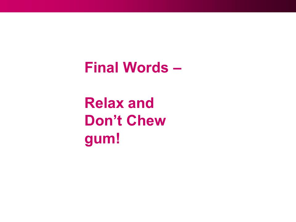 Final Words – Relax and Don't Chew gum!