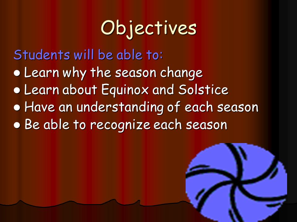 Objectives Students will be able to: Learn why the season change Learn why the season change Learn about Equinox and Solstice Learn about Equinox and Solstice Have an understanding of each season Have an understanding of each season Be able to recognize each season Be able to recognize each season