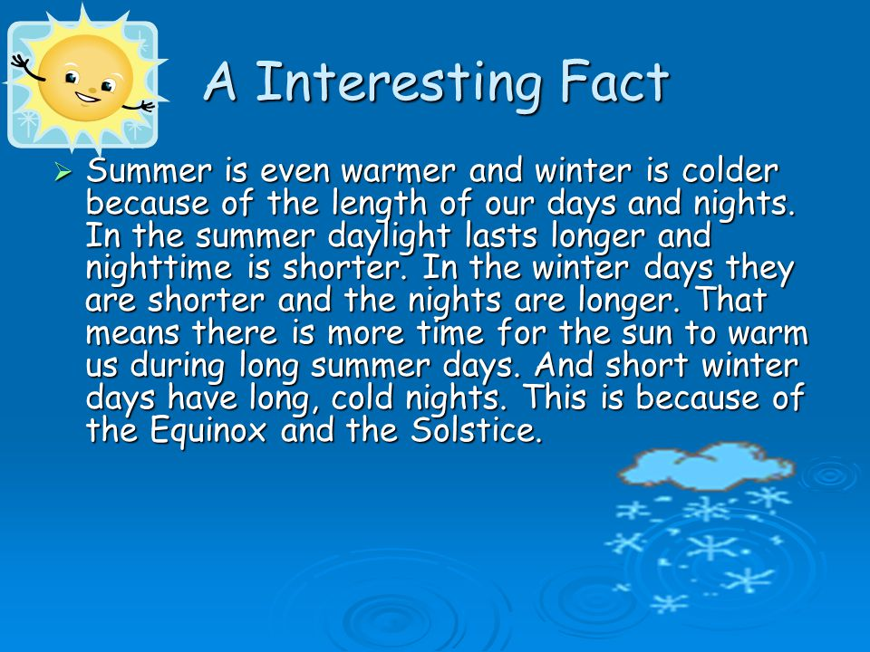 A Interesting Fact  Summer is even warmer and winter is colder because of the length of our days and nights.