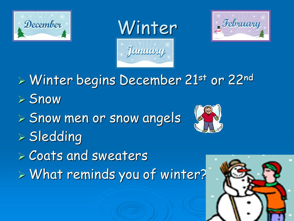 Winter  Winter begins December 21 st or 22 nd  Snow  Snow men or snow angels  Sledding  Coats and sweaters  What reminds you of winter