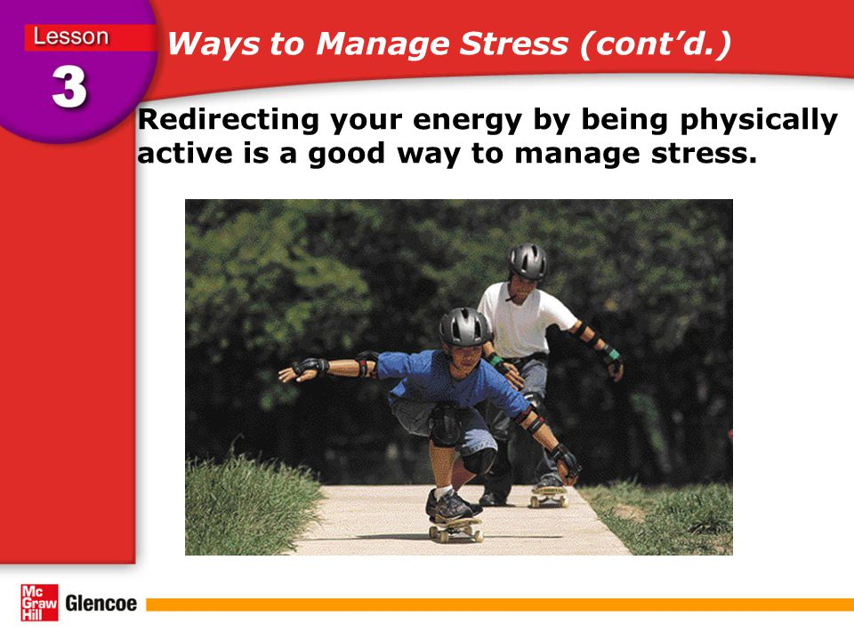 Ways to Manage Stress (cont'd.) Redirecting your energy by being physically active is a good way to manage stress.