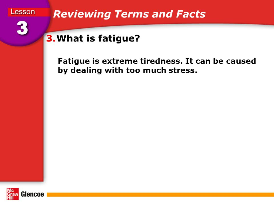 Reviewing Terms and Facts 3.What is fatigue. Fatigue is extreme tiredness.