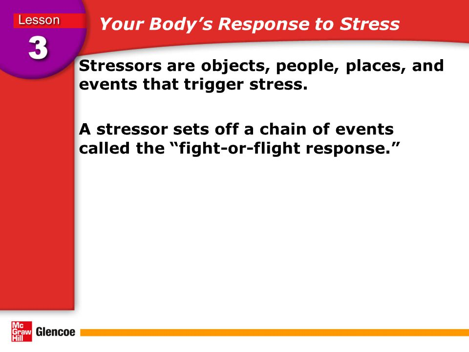 Your Body's Response to Stress Stressors are objects, people, places, and events that trigger stress.