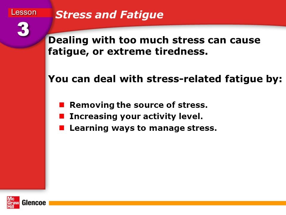 Stress and Fatigue Dealing with too much stress can cause fatigue, or extreme tiredness.