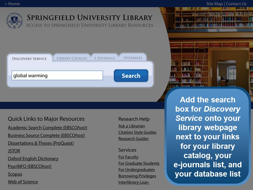 Add the search box for Discovery Service onto your library webpage next to your links for your library catalog, your e-journals list, and your database list