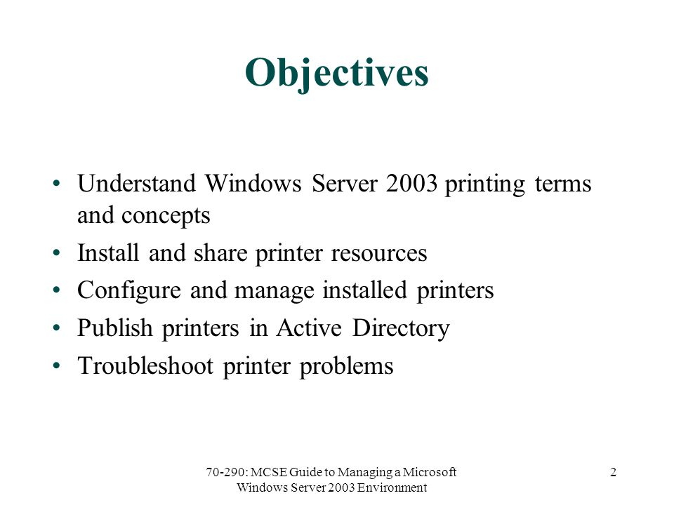 70-290: MCSE Guide to Managing a Microsoft Windows Server 2003 Environment 2 Objectives Understand Windows Server 2003 printing terms and concepts Install and share printer resources Configure and manage installed printers Publish printers in Active Directory Troubleshoot printer problems