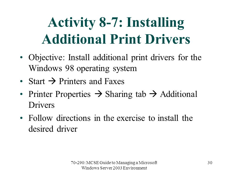 70-290: MCSE Guide to Managing a Microsoft Windows Server 2003 Environment 30 Activity 8-7: Installing Additional Print Drivers Objective: Install additional print drivers for the Windows 98 operating system Start  Printers and Faxes Printer Properties  Sharing tab  Additional Drivers Follow directions in the exercise to install the desired driver