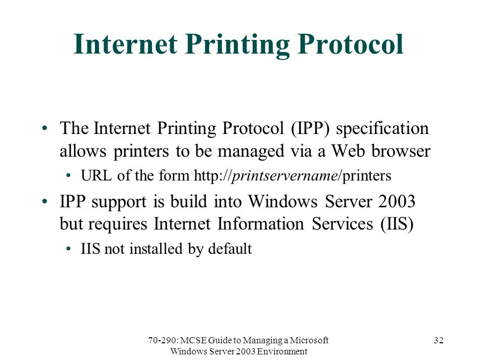 70-290: MCSE Guide to Managing a Microsoft Windows Server 2003 Environment 32 Internet Printing Protocol The Internet Printing Protocol (IPP) specification allows printers to be managed via a Web browser URL of the form   IPP support is build into Windows Server 2003 but requires Internet Information Services (IIS) IIS not installed by default