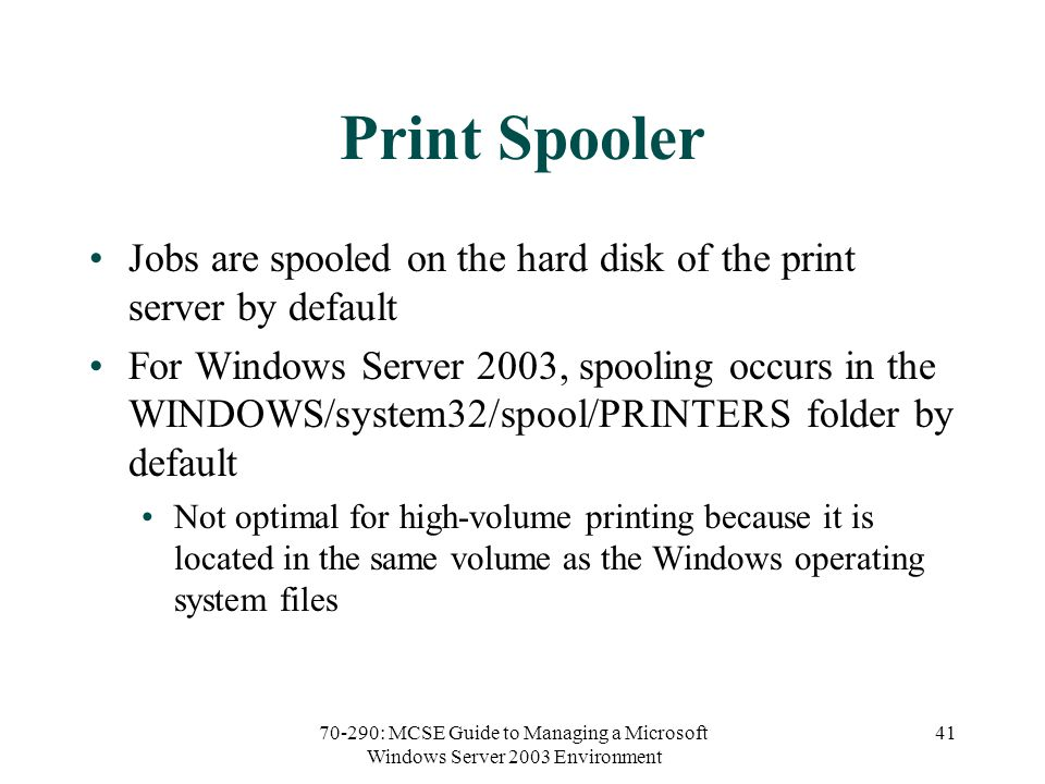 70-290: MCSE Guide to Managing a Microsoft Windows Server 2003 Environment 41 Print Spooler Jobs are spooled on the hard disk of the print server by default For Windows Server 2003, spooling occurs in the WINDOWS/system32/spool/PRINTERS folder by default Not optimal for high-volume printing because it is located in the same volume as the Windows operating system files