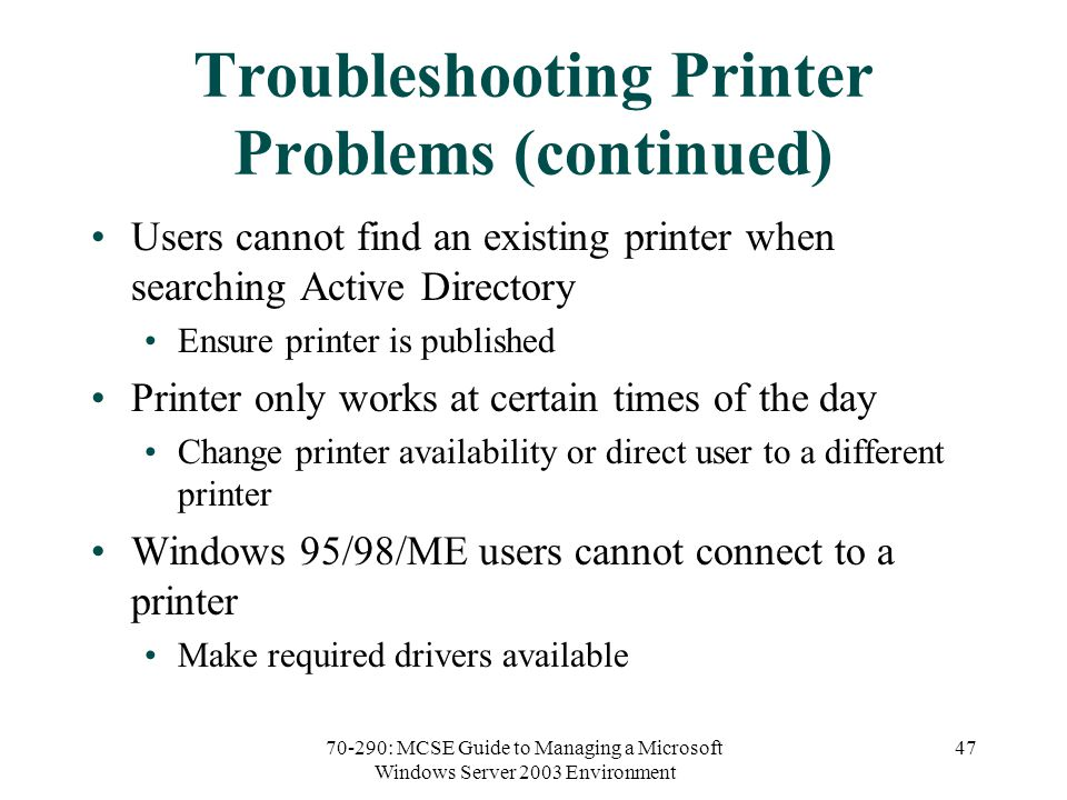 70-290: MCSE Guide to Managing a Microsoft Windows Server 2003 Environment 47 Troubleshooting Printer Problems (continued) Users cannot find an existing printer when searching Active Directory Ensure printer is published Printer only works at certain times of the day Change printer availability or direct user to a different printer Windows 95/98/ME users cannot connect to a printer Make required drivers available