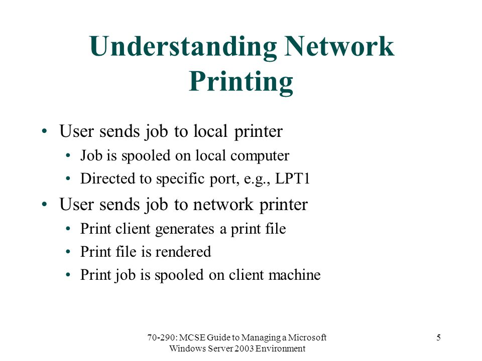 70-290: MCSE Guide to Managing a Microsoft Windows Server 2003 Environment 5 Understanding Network Printing User sends job to local printer Job is spooled on local computer Directed to specific port, e.g., LPT1 User sends job to network printer Print client generates a print file Print file is rendered Print job is spooled on client machine