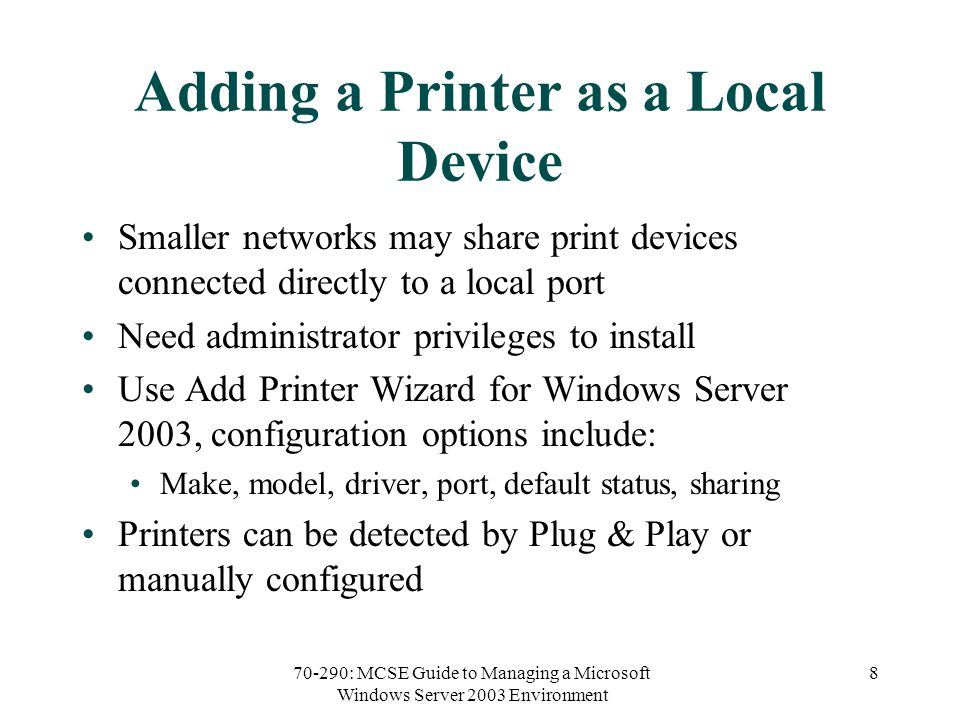 70-290: MCSE Guide to Managing a Microsoft Windows Server 2003 Environment 8 Adding a Printer as a Local Device Smaller networks may share print devices connected directly to a local port Need administrator privileges to install Use Add Printer Wizard for Windows Server 2003, configuration options include: Make, model, driver, port, default status, sharing Printers can be detected by Plug & Play or manually configured