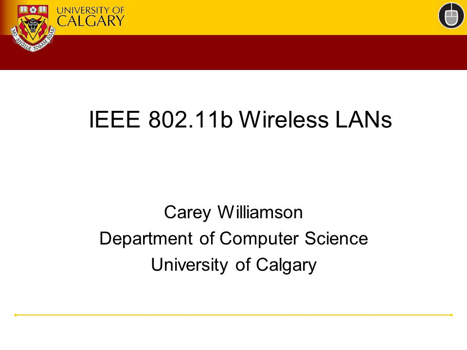 IEEE b Wireless LANs Carey Williamson Department of Computer Science University of Calgary
