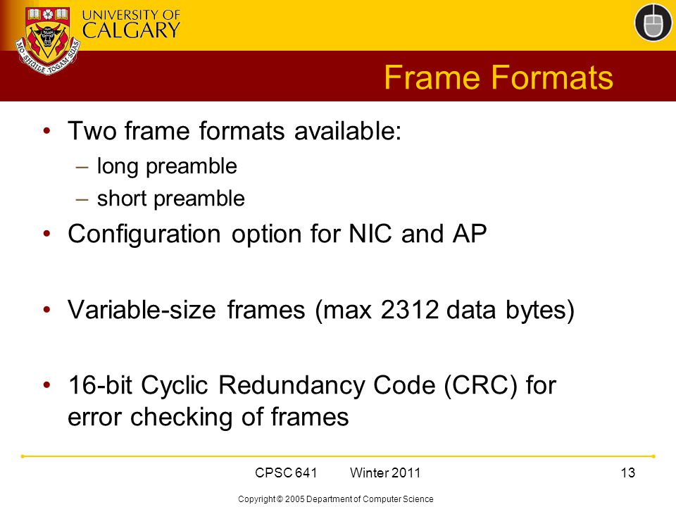 Copyright © 2005 Department of Computer Science CPSC 641 Winter Frame Formats Two frame formats available: –long preamble –short preamble Configuration option for NIC and AP Variable-size frames (max 2312 data bytes) 16-bit Cyclic Redundancy Code (CRC) for error checking of frames
