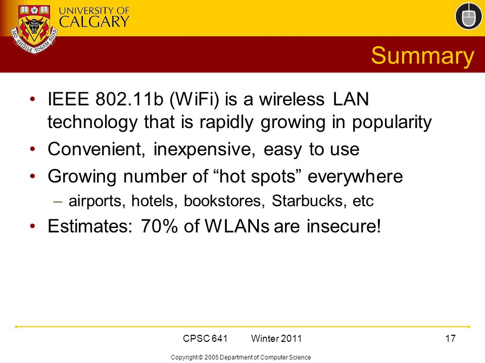 Copyright © 2005 Department of Computer Science CPSC 641 Winter Summary IEEE b (WiFi) is a wireless LAN technology that is rapidly growing in popularity Convenient, inexpensive, easy to use Growing number of hot spots everywhere –airports, hotels, bookstores, Starbucks, etc Estimates: 70% of WLANs are insecure!