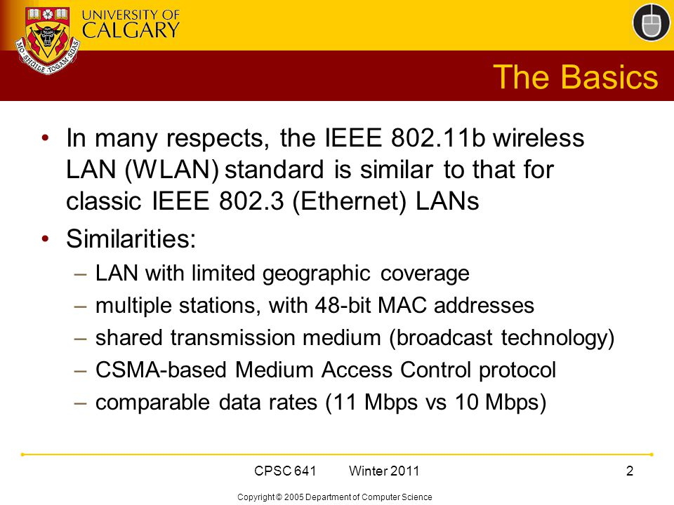 Copyright © 2005 Department of Computer Science CPSC 641 Winter The Basics In many respects, the IEEE b wireless LAN (WLAN) standard is similar to that for classic IEEE (Ethernet) LANs Similarities: –LAN with limited geographic coverage –multiple stations, with 48-bit MAC addresses –shared transmission medium (broadcast technology) –CSMA-based Medium Access Control protocol –comparable data rates (11 Mbps vs 10 Mbps)