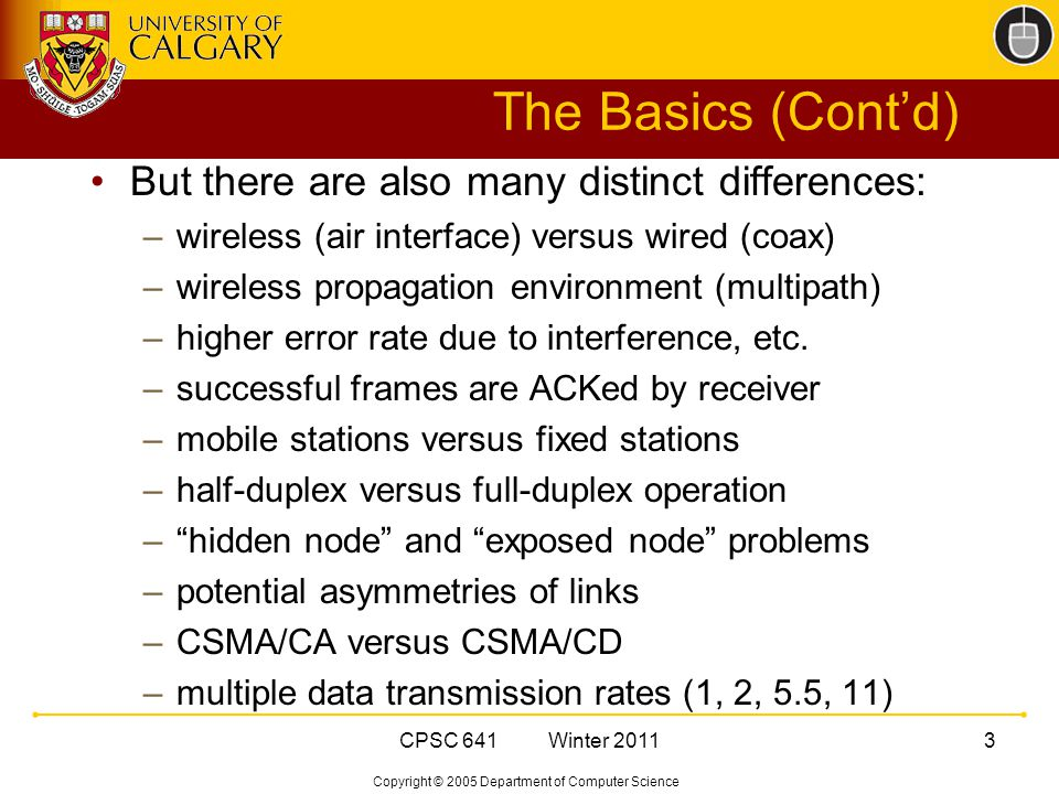 Copyright © 2005 Department of Computer Science CPSC 641 Winter The Basics (Cont'd) But there are also many distinct differences: –wireless (air interface) versus wired (coax) –wireless propagation environment (multipath) –higher error rate due to interference, etc.