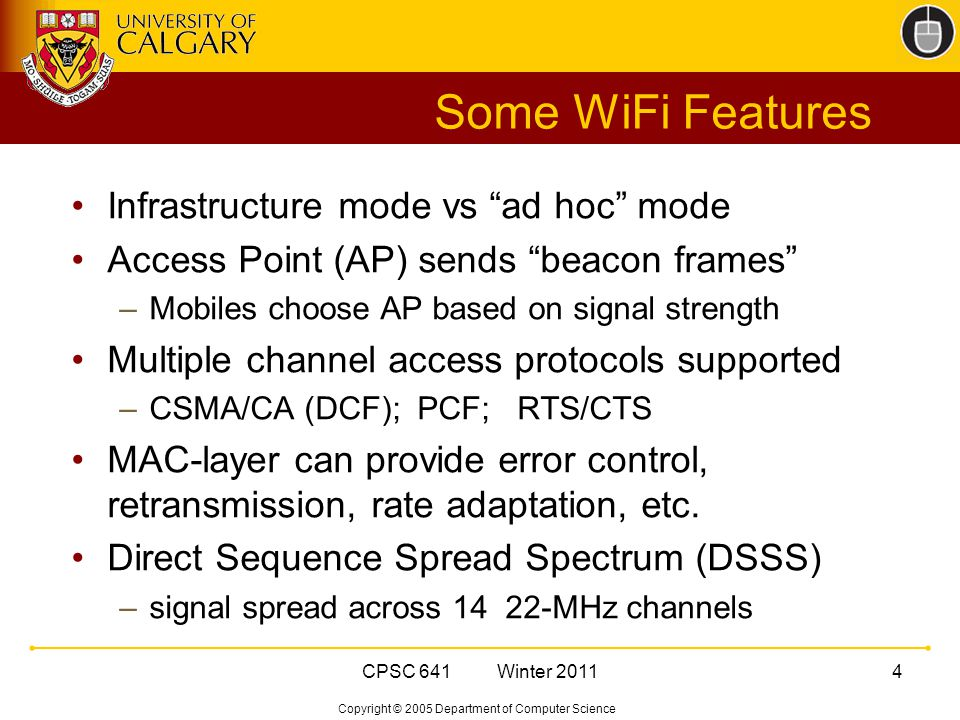 Copyright © 2005 Department of Computer Science CPSC 641 Winter Some WiFi Features Infrastructure mode vs ad hoc mode Access Point (AP) sends beacon frames –Mobiles choose AP based on signal strength Multiple channel access protocols supported –CSMA/CA (DCF); PCF; RTS/CTS MAC-layer can provide error control, retransmission, rate adaptation, etc.