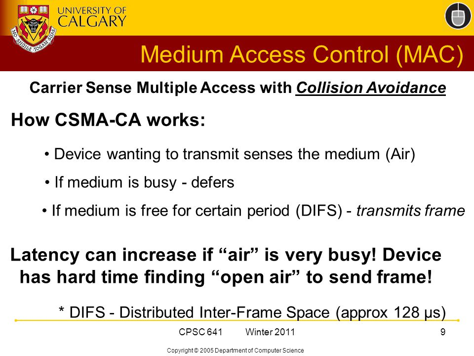 Copyright © 2005 Department of Computer Science CPSC 641 Winter Carrier Sense Multiple Access with Collision Avoidance Device wanting to transmit senses the medium (Air) If medium is busy - defers If medium is free for certain period (DIFS) - transmits frame How CSMA-CA works: Latency can increase if air is very busy.