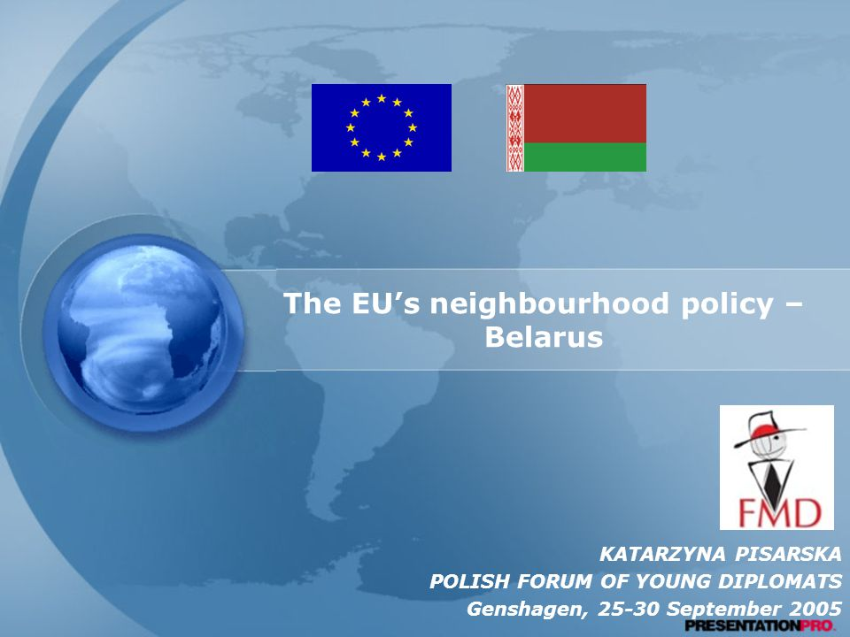 The EU's neighbourhood policy – Belarus KATARZYNA PISARSKA POLISH FORUM OF YOUNG DIPLOMATS Genshagen, September 2005