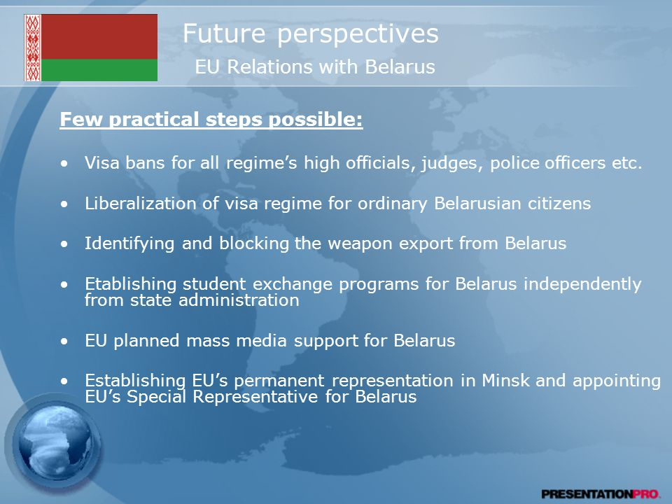 Future perspectives EU Relations with Belarus Few practical steps possible: Visa bans for all regime's high officials, judges, police officers etc.