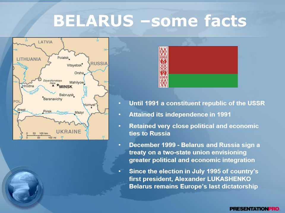 BELARUS –some facts Until 1991 a constituent republic of the USSR Attained its independence in 1991 Retained very close political and economic ties to Russia December Belarus and Russia sign a treaty on a two-state union envisioning greater political and economic integration Since the election in July 1995 of country's first president, Alexander LUKASHENKO Belarus remains Europe's last dictatorship