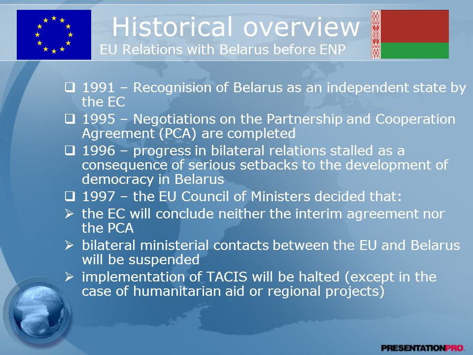 Historical overview EU Relations with Belarus before ENP  1991 – Recognision of Belarus as an independent state by the EC  1995 – Negotiations on the Partnership and Cooperation Agreement (PCA) are completed  1996 – progress in bilateral relations stalled as a consequence of serious setbacks to the development of democracy in Belarus  1997 – the EU Council of Ministers decided that:  the EC will conclude neither the interim agreement nor the PCA  bilateral ministerial contacts between the EU and Belarus will be suspended  implementation of TACIS will be halted (except in the case of humanitarian aid or regional projects)