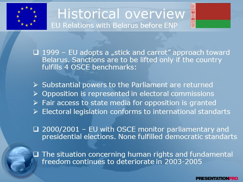 "Historical overview EU Relations with Belarus before ENP  1999 – EU adopts a ""stick and carrot approach toward Belarus."