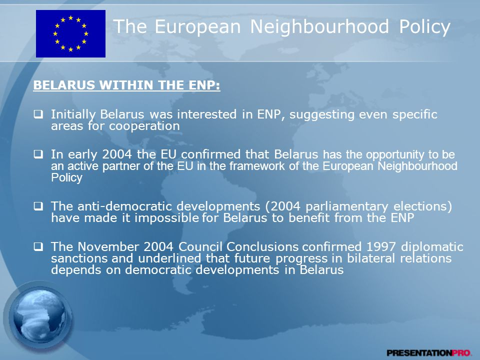 The European Neighbourhood Policy BELARUS WITHIN THE ENP:  Initially Belarus was interested in ENP, suggesting even specific areas for cooperation  In early 2004 the EU confirmed that Belarus has the opportunity to be an active partner of the EU in the framework of the European Neighbourhood Policy  The anti-democratic developments (2004 parliamentary elections) have made it impossible for Belarus to benefit from the ENP  The November 2004 Council Conclusions confirmed 1997 diplomatic sanctions and underlined that future progress in bilateral relations depends on democratic developments in Belarus