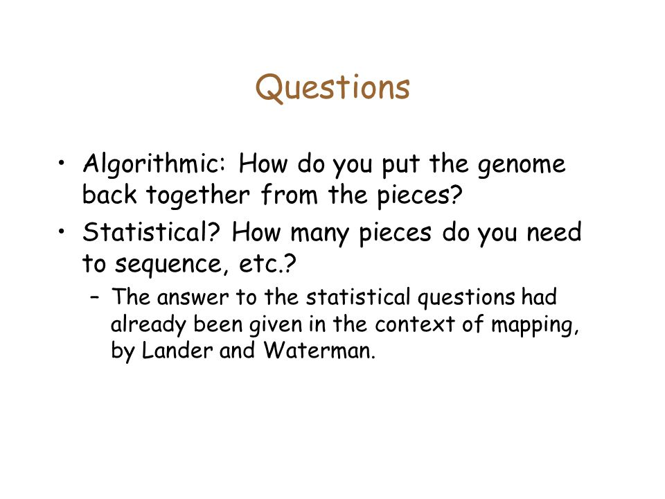 Questions Algorithmic: How do you put the genome back together from the pieces.