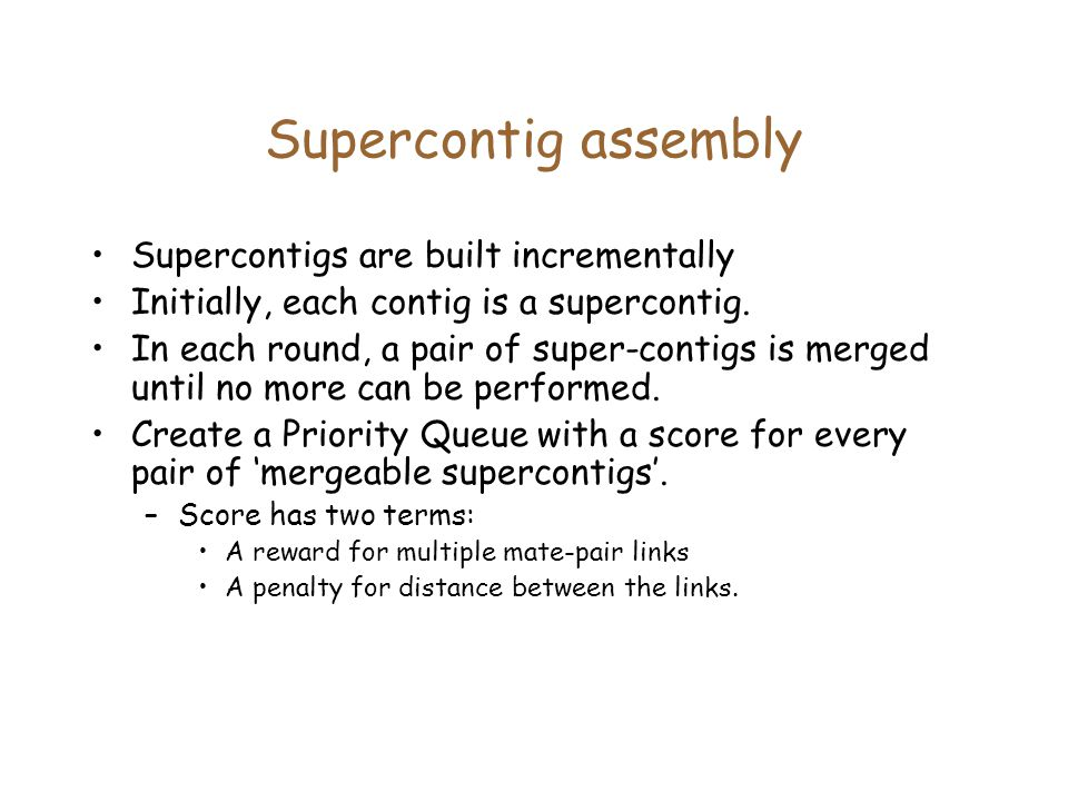 Supercontig assembly Supercontigs are built incrementally Initially, each contig is a supercontig.