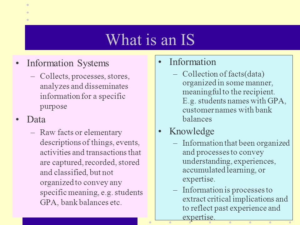 What is an IS Information Systems –Collects, processes, stores, analyzes and disseminates information for a specific purpose Data –Raw facts or elementary descriptions of things, events, activities and transactions that are captured, recorded, stored and classified, but not organized to convey any specific meaning, e.g.