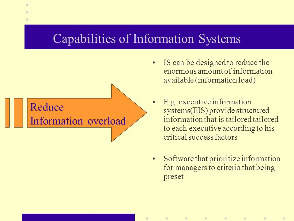 Capabilities of Information Systems IS can be designed to reduce the enormous amount of information available (information load) E.g.