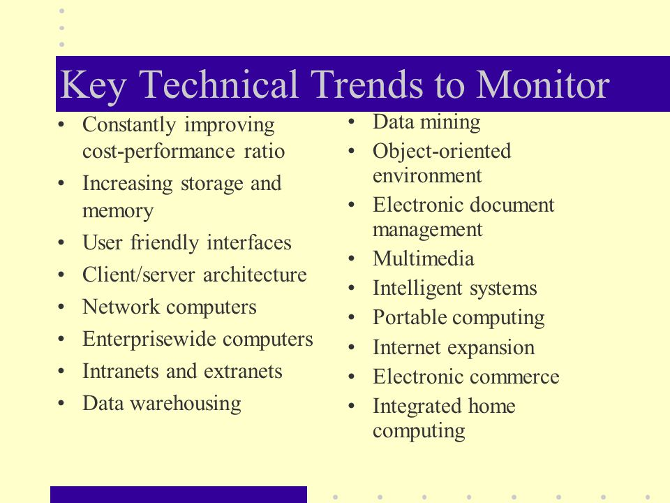 Key Technical Trends to Monitor Constantly improving cost-performance ratio Increasing storage and memory User friendly interfaces Client/server architecture Network computers Enterprisewide computers Intranets and extranets Data warehousing Data mining Object-oriented environment Electronic document management Multimedia Intelligent systems Portable computing Internet expansion Electronic commerce Integrated home computing