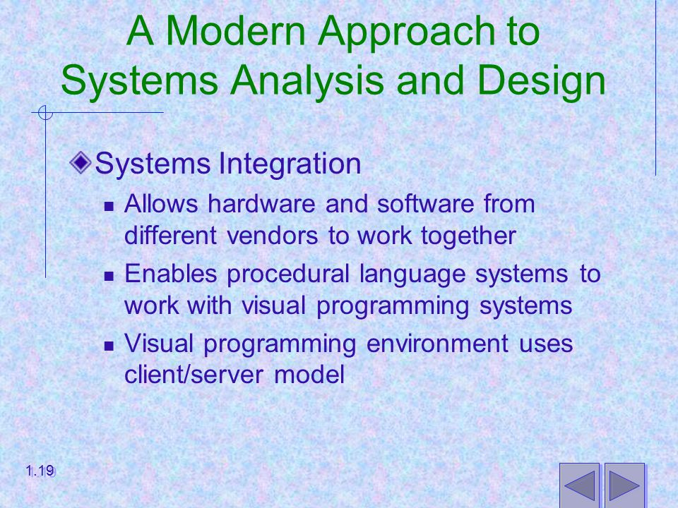 A Modern Approach to Systems Analysis and Design Systems Integration Allows hardware and software from different vendors to work together Enables procedural language systems to work with visual programming systems Visual programming environment uses client/server model 1.19