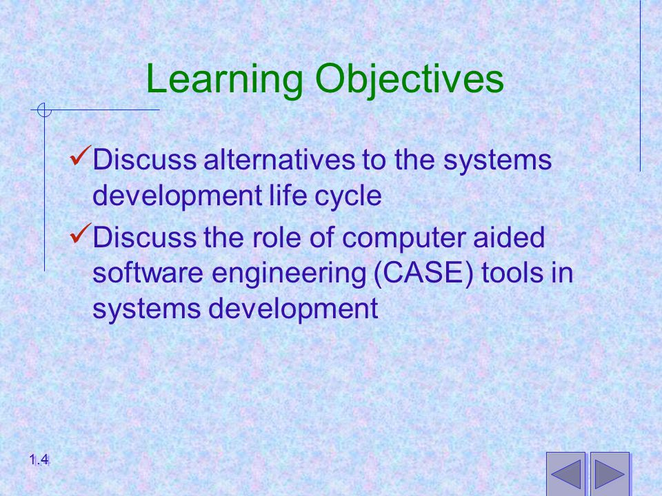 Learning Objectives Discuss alternatives to the systems development life cycle Discuss the role of computer aided software engineering (CASE) tools in systems development 1.4