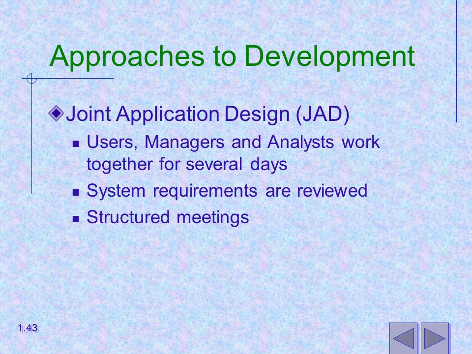 Approaches to Development Joint Application Design (JAD) Users, Managers and Analysts work together for several days System requirements are reviewed Structured meetings 1.43