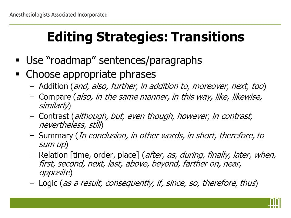 Editing Strategies: Transitions  Use roadmap sentences/paragraphs  Choose appropriate phrases –Addition (and, also, further, in addition to, moreover, next, too) –Compare (also, in the same manner, in this way, like, likewise, similarly) –Contrast (although, but, even though, however, in contrast, nevertheless, still) –Summary (In conclusion, in other words, in short, therefore, to sum up) –Relation [time, order, place] (after, as, during, finally, later, when, first, second, next, last, above, beyond, farther on, near, opposite) –Logic (as a result, consequently, if, since, so, therefore, thus)