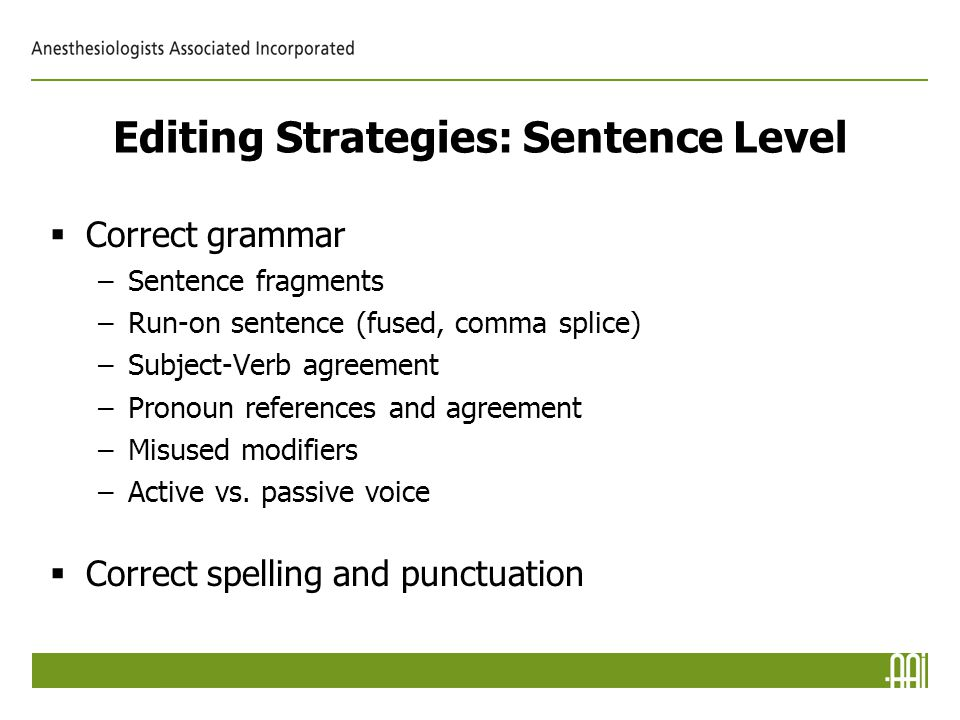 Editing Strategies: Sentence Level  Correct grammar –Sentence fragments –Run-on sentence (fused, comma splice) –Subject-Verb agreement –Pronoun references and agreement –Misused modifiers –Active vs.