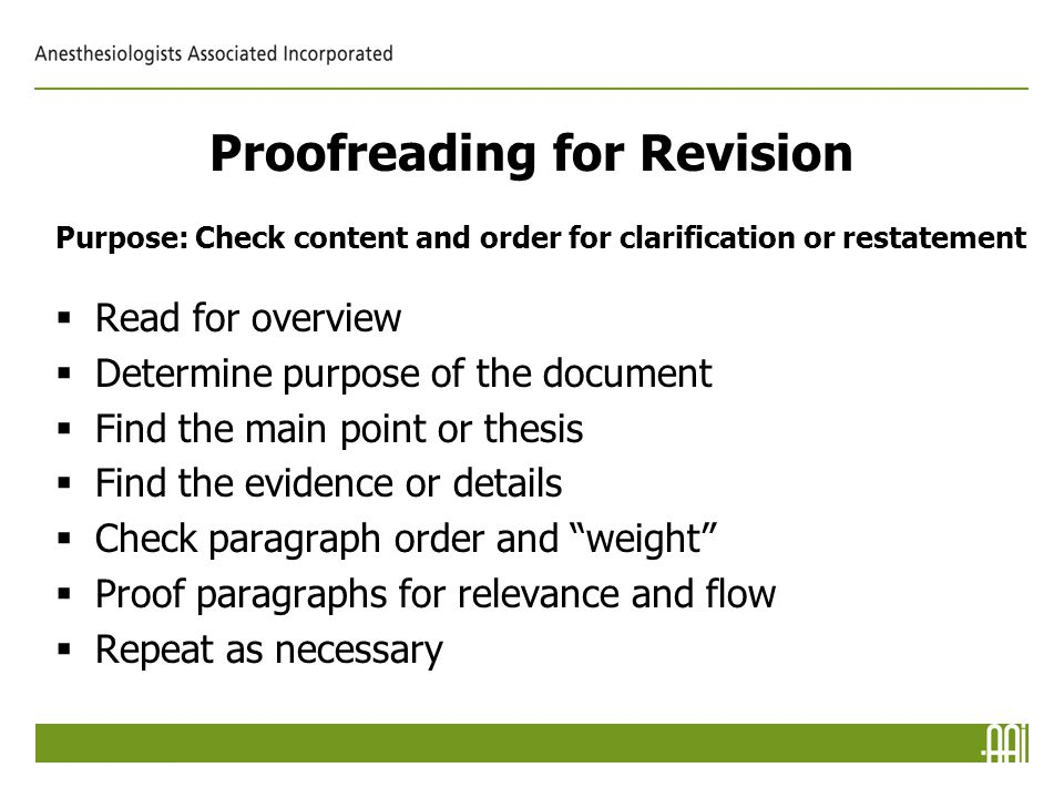 Proofreading for Revision Purpose: Check content and order for clarification or restatement  Read for overview  Determine purpose of the document  Find the main point or thesis  Find the evidence or details  Check paragraph order and weight  Proof paragraphs for relevance and flow  Repeat as necessary