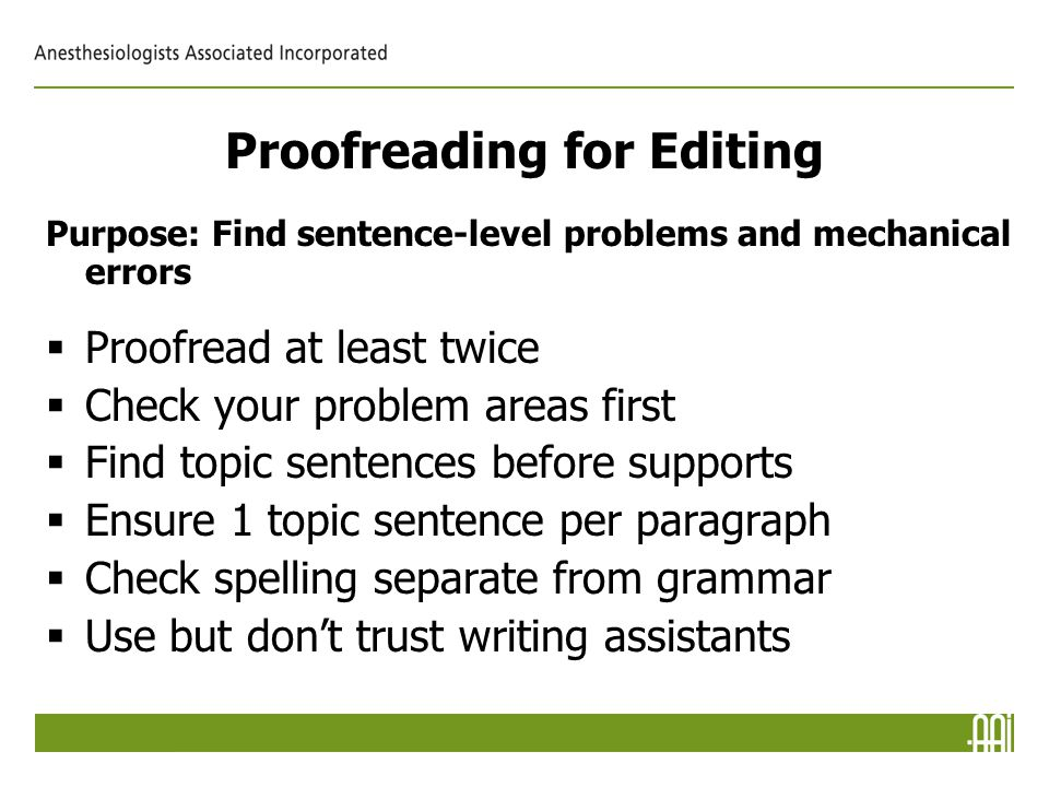 Proofreading for Editing Purpose: Find sentence-level problems and mechanical errors  Proofread at least twice  Check your problem areas first  Find topic sentences before supports  Ensure 1 topic sentence per paragraph  Check spelling separate from grammar  Use but don't trust writing assistants