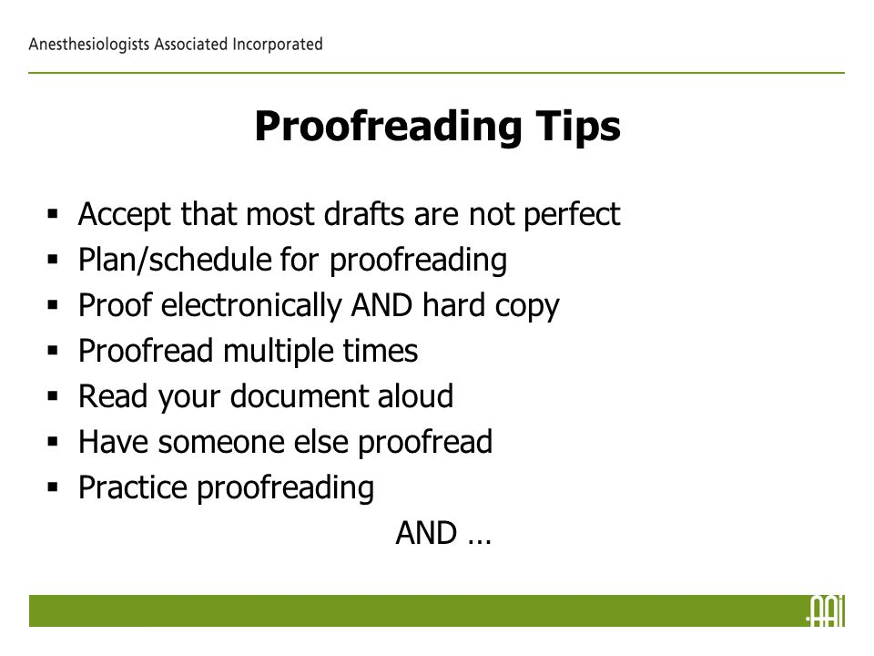 Proofreading Tips  Accept that most drafts are not perfect  Plan/schedule for proofreading  Proof electronically AND hard copy  Proofread multiple times  Read your document aloud  Have someone else proofread  Practice proofreading AND …